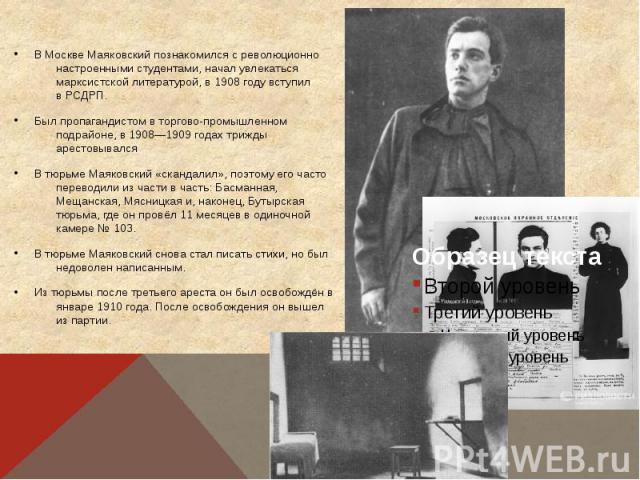 В Москве Маяковский познакомился с революционно настроенными студентами, начал увлекаться марксистской литературой, в1908 годувступил вРСДРП. Был пропагандистом в торгово-промышленном подрайоне, в 1908—1909 годах трижды арестовывал…