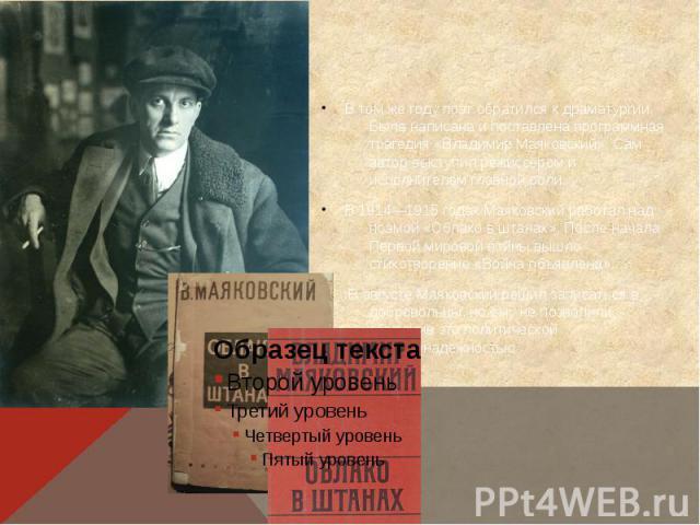 В том же году поэт обратился к драматургии. Была написана и поставлена программная трагедия «Владимир Маяковский». Сам автор выступил режиссёром и исполнителем главной роли. В 1914—1915 годах Маяковский работал над поэмой «Облако в штанах». После на…