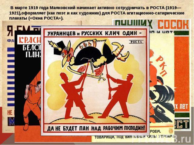 В марте 1919 года Маяковский начинает активно сотрудничать в РОСТА (1919—1921),оформляет (как поэт и как художник) для РОСТА агитационно-сатирические плакаты («Окна РОСТА»).