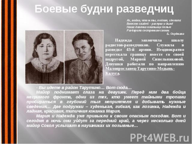 Боевые будни разведчиц Надежда закончила школу радистов-разведчиков. Служила в разведке 43-й армии. Неоднократно пересекала границу вместе со своей подругой, Марией Синельниковой. Девушки работали по направлению Малоярославец-Тарутино-Медынь-Калуга.