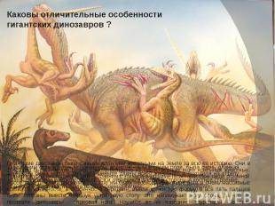 Каковы отличительные особенности гигантских динозавров ? Гигантские динозавры бы