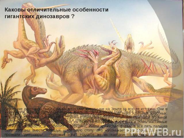 Каковы отличительные особенности гигантских динозавров ? Гигантские динозавры были самыми крупными животными на Земле за всю ее историю. Они в 10-20 раз были тяжелее слона, самого большого из существующих ныне наземных животных. Только голубой кит п…