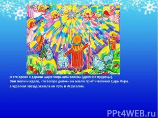 В это время с дарами Царю Мира шли волхвы (древние мудрецы). В это время с дарам