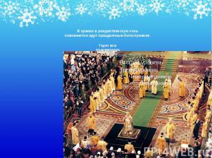 В храмах в рождественскую ночь повсеместно идут праздничные богослужения. В храм