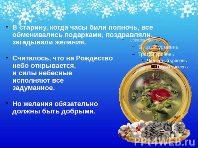 В старину, когда часы били полночь, все обменивались подарками, поздравляли, загадывали желания. В старину, когда часы били полночь, все обменивались подарками, поздравляли, загадывали желания. Считалось, что на Рождество небо открывается, и силы не…
