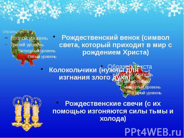 Рождественский венок (символ света, который приходит в мир с рождением Христа) Рождественский венок (символ света, который приходит в мир с рождением Христа) Колокольчики (нужны для изгнания злого духа) Рождественские свечи (с их помощью изгоняются …