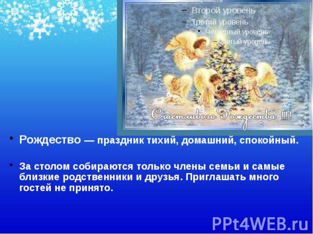 Рождество — праздник тихий, домашний, спокойный. Рождество — праздник тихий, домашний, спокойный. За столом собираются только члены семьи и самые близкие родственники и друзья. Приглашать много гостей не принято.
