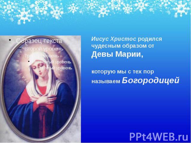 Иисус Христос родился чудесным образом от Девы Марии, которую мы с тех пор называем Богородицей Иисус Христос родился чудесным образом от Девы Марии, которую мы с тех пор называем Богородицей