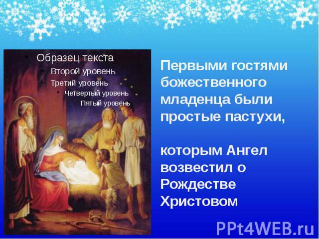 Первыми гостями божественного младенца были простые пастухи, которым Ангел возвестил о Рождестве Христовом Первыми гостями божественного младенца были простые пастухи, которым Ангел возвестил о Рождестве Христовом