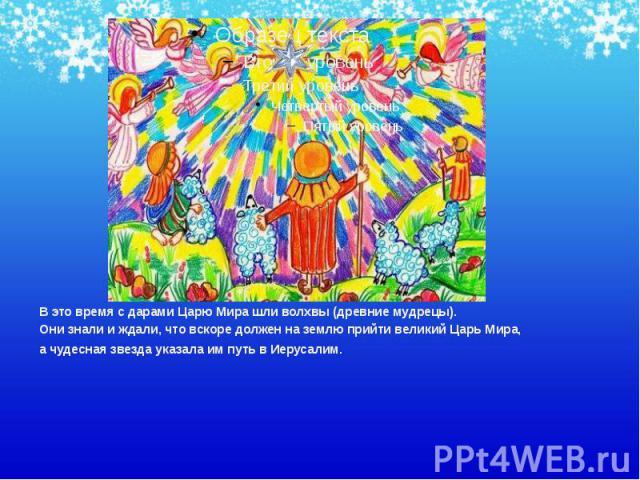 В это время с дарами Царю Мира шли волхвы (древние мудрецы). В это время с дарами Царю Мира шли волхвы (древние мудрецы). Они знали и ждали, что вскоре должен на землю прийти великий Царь Мира, а чудесная звезда указала им путь в Иерусалим.