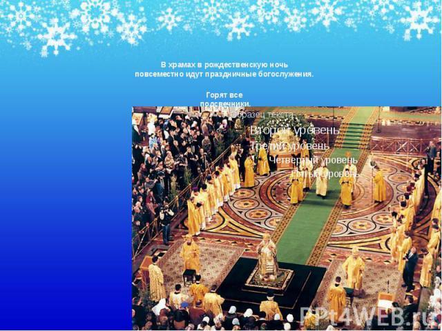 В храмах в рождественскую ночь повсеместно идут праздничные богослужения. В храмах в рождественскую ночь повсеместно идут праздничные богослужения. Горят все подсвечники, радостно поет хор.