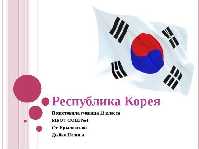 Республика КореяПодготовила ученица 11 классаМБОУ СОШ №4Ст. КрыловскойДыбка Полина
