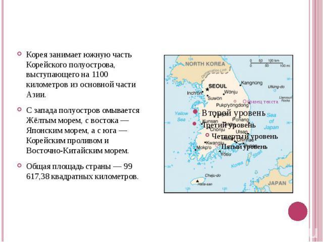 Корея занимает южную часть Корейского полуострова, выступающего на 1100 километров из основной части Азии. С запада полуостров омывается Жёлтым морем, с востока — Японским морем, а с юга — Корейским проливом и Восточно-Китайским морем.Общая площадь …
