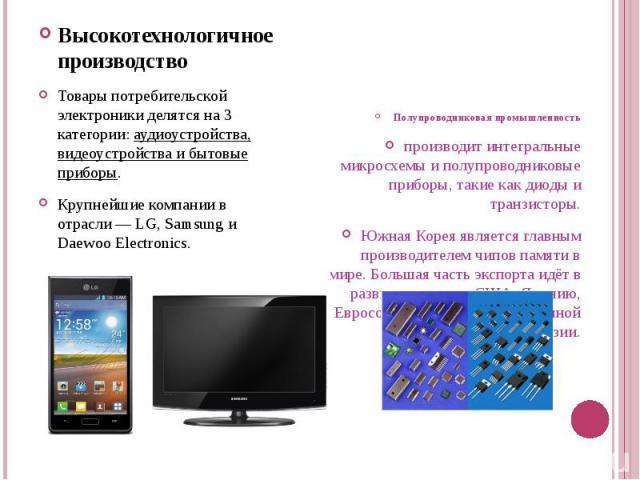 Высокотехнологичное производствоВысокотехнологичное производствоТовары потребительской электроники делятся на 3 категории: аудиоустройства, видеоустройства и бытовые приборы.Крупнейшие компании в отрасли — LG, Samsung и Daewoo Electronics.