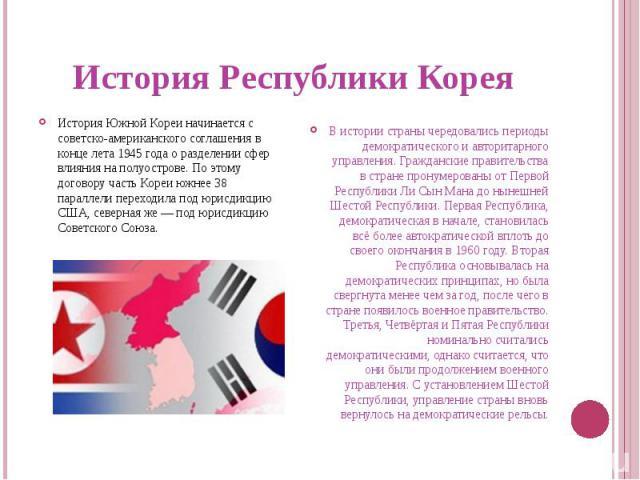 История Республики КореяИстория Южной Кореи начинается с советско-американского соглашения в конце лета 1945 года о разделении сфер влияния на полуострове. По этому договору часть Кореи южнее 38 параллели переходила под юрисдикцию США, северная же —…