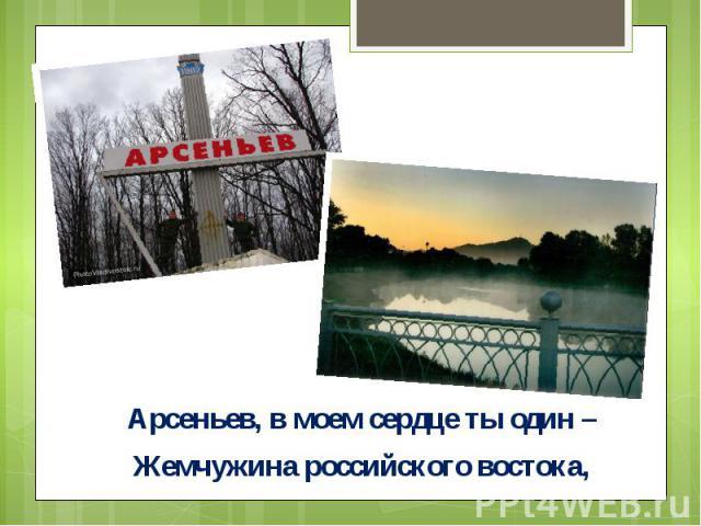 Арсеньев, в моем сердце ты один –Арсеньев, в моем сердце ты один –Жемчужина российского востока,