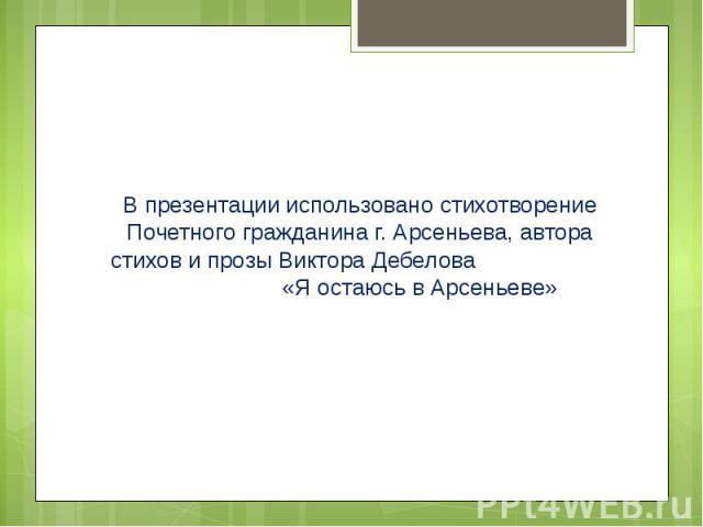 В презентации использовано стихотворение Почетного гражданина г. Арсеньева, автора стихов и прозы Виктора Дебелова «Я остаюсь в Арсеньеве»В презентации использовано стихотворение Почетного гражданина г. Арсеньева, автора стихов и прозы Виктора Дебел…