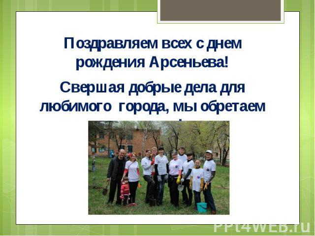 Поздравляем всех с днем рождения Арсеньева!Поздравляем всех с днем рождения Арсеньева!Свершая добрые дела для любимого города, мы обретаем крылья!