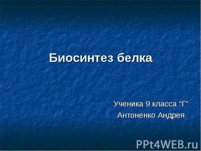 """Биосинтез белка Ученика 9 класса """"Г"""" Антоненко Андрея"""