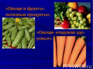 «Овощи и фрукты- «Овощи и фрукты- полезные продукты». «Овощи- кладовая здо- ровь