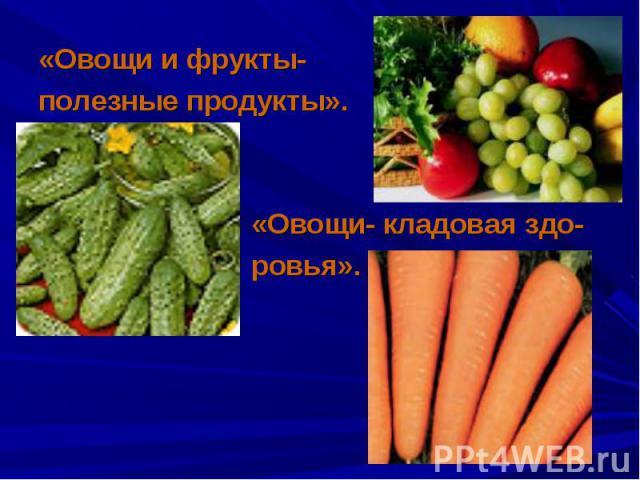 «Овощи и фрукты- «Овощи и фрукты- полезные продукты». «Овощи- кладовая здо- ровья».