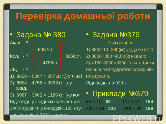 Задача № 380 Задача № 380 Акад. - ? 5087ст. Кол. - ? 8658ст. 4756ст. Ліц. - ? 1). 8658 – 5087 = 3571(ст.)-у ліцеї 2). 8658 – 4756 = 3902 (ст.)-у акад. 3). 5087 – 3902 = 1185 (ст.)-у кол. Відповідь:у академії навчаються 3902студенти,у коледжі-1185 ст…
