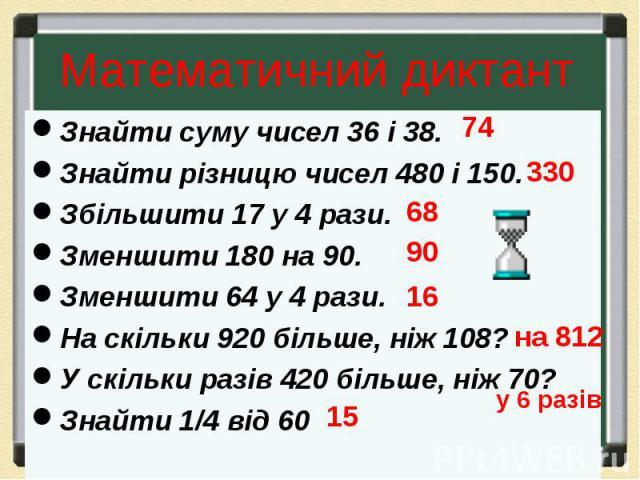 Знайти суму чисел 36 і 38. Знайти суму чисел 36 і 38. Знайти різницю чисел 480 і 150. Збільшити 17 у 4 рази. Зменшити 180 на 90. Зменшити 64 у 4 рази. На скільки 920 більше, ніж 108? У скільки разів 420 більше, ніж 70? Знайти 1/4 від 60