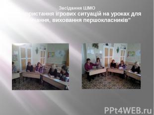 """Засідання ШМО """"Використання ігрових ситуацій на уроках для навчання, виховання п"""