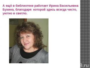 А ещё в библиотеке работает Ирина Васильевна Букина, благодаря которой здесь все