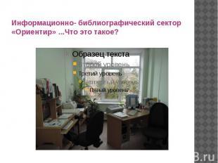 Информационно- библиографический сектор «Ориентир» ...Что это такое?