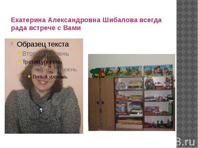 Екатерина Александровна Шибалова всегда рада встрече с Вами