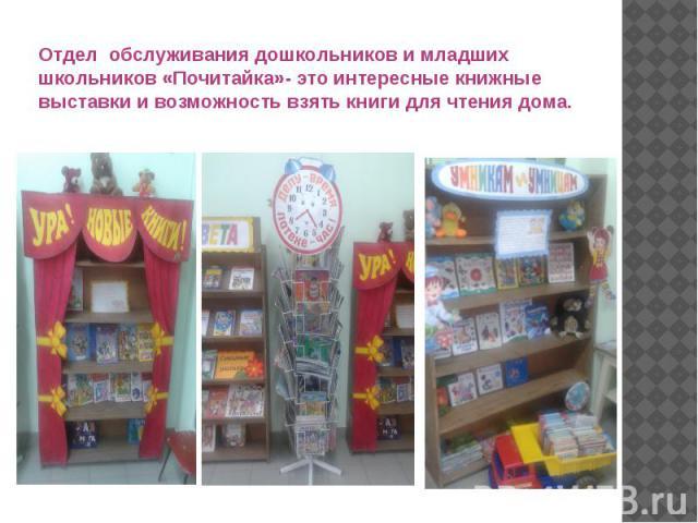 Отдел обслуживания дошкольников и младших школьников «Почитайка»- это интересные книжные выставки и возможность взять книги для чтения дома.