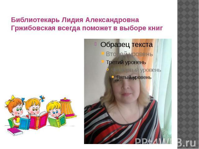 Библиотекарь Лидия Александровна Гржибовская всегда поможет в выборе книг