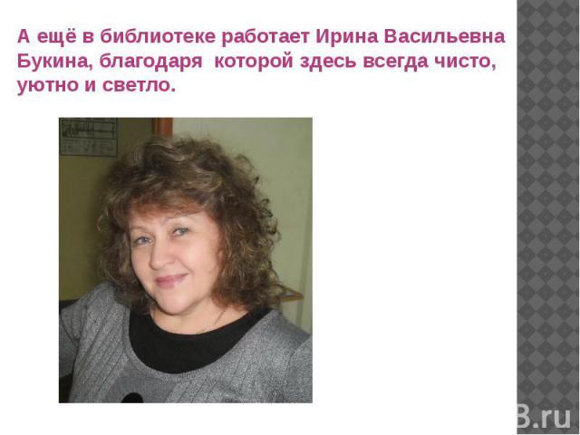 А ещё в библиотеке работает Ирина Васильевна Букина, благодаря которой здесь всегда чисто, уютно и светло.