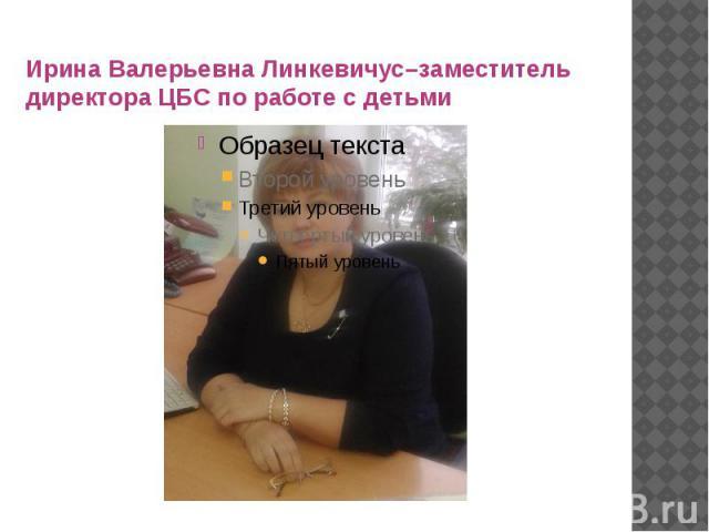 Ирина Валерьевна Линкевичус–заместитель директора ЦБС по работе с детьми