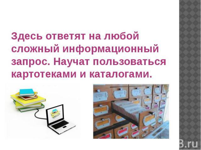 Здесь ответят на любой сложный информационный запрос. Научат пользоваться картотеками и каталогами.