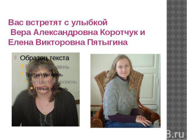 Вас встретят с улыбкой Вера Александровна Коротчук и Елена Викторовна Пятыгина