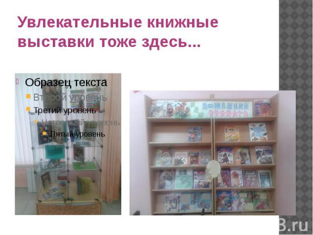 Увлекательные книжные выставки тоже здесь...