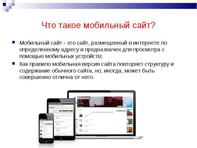 Мобильный сайт - это сайт, размещенный в интернете по определенному адресу и предназначен для просмотра с помощью мобильных устройств;Мобильный сайт - это сайт, размещенный в интернете по определенному адресу и предназначен для просмотра с помощью м…