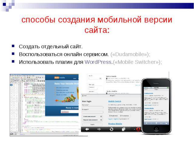 Создать отдельный сайт.Создать отдельный сайт.Воспользоваться онлайн сервисом. («Dudamobile»);Использовать плагин для WordPress.(«Mobile Switcher»);