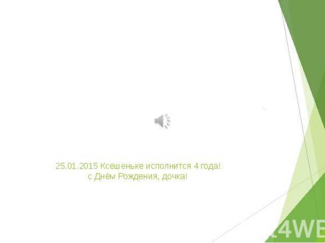 25.01.2015 Ксешеньке исполнится 4 года! с Днём Рождения, дочка!
