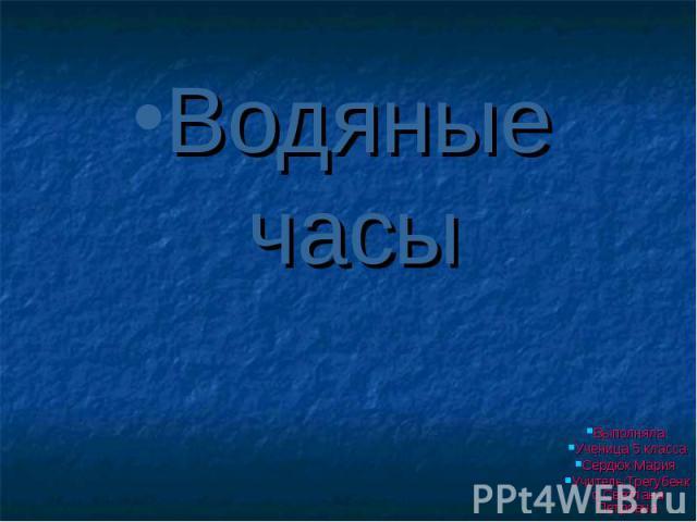 Водяные часы Выполняла: Ученица 5 класса Сердюк Мария Учитель:Трегубенко Светлана Петровна