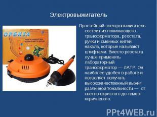 Простейший электровыжигатель состоит из понижающего трансформатора, реостата, ру