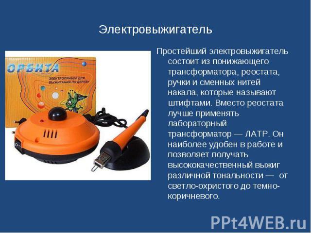 Простейший электровыжигатель состоит из понижающего трансформатора, реостата, ручки и сменных нитей накала, которые называют штифтами. Вместо реостата лучше применять лабораторный трансформатор — ЛАТР. Он наиболее удобен в работе и позволяет получат…
