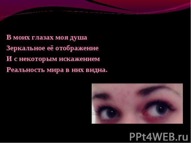 В моих глазах моя душа В моих глазах моя душа Зеркальное её отображение И с некоторым искажением Реальность мира в них видна.