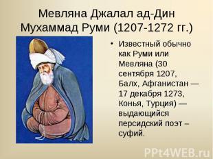 Известный обычно как Руми или Мевляна (30 сентября 1207, Балх, Афганистан — 17 д