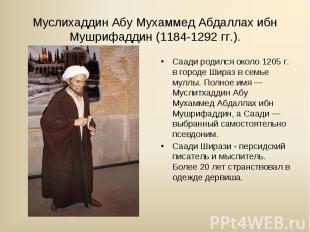 Саади родился около 1205 г. в городе Шираз в семье муллы. Полное имя — Муслитхад