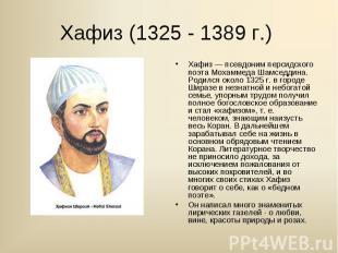 Хафиз — псевдоним персидского поэта Мохаммеда Шамседдина. Родился около 1325 г.