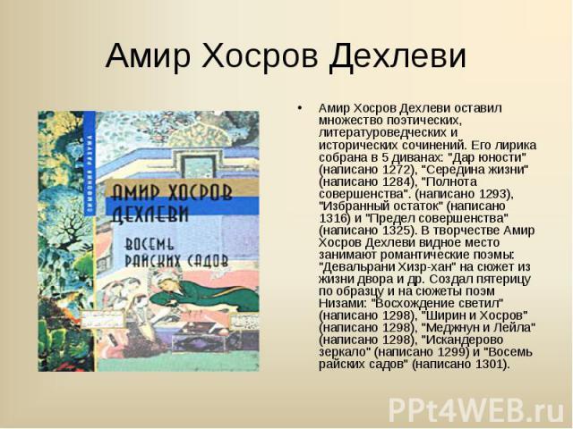 """Амир Хосров Дехлеви оставил множество поэтических, литературоведческих и исторических сочинений. Его лирика собрана в 5 диванах: """"Дар юности"""" (написано 1272), """"Середина жизни"""" (написано 1284), """"Полнота совершенства"""". (н…"""