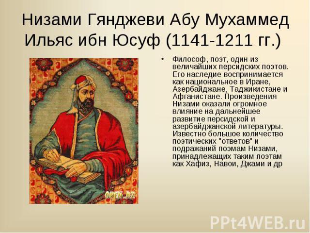 Философ, поэт, один из величайших персидских поэтов. Его наследие воспринимается как национальное в Иране, Азербайджане, Таджикистане и Афганистане. Произведения Низами оказали огромное влияние на дальнейшее развитие персидской и азербайджанской лит…